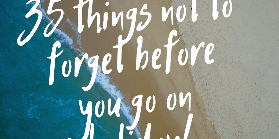 35 things not to forget before you go on holiday
